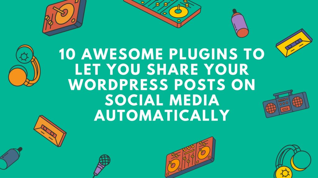 10-awesome-plugins-to-let-you-share-your-wordpress-posts-on-social-media-automatically