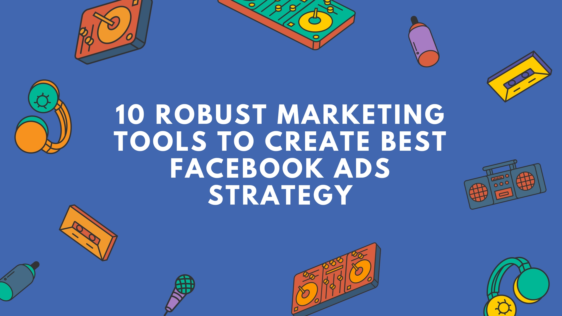 10 Robust Marketing Tools to Create Best Facebook Ads Strategy
